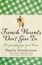 Pamela Druckerman - FRENCH PARENTS DON'T GIVE IN: 100 PARENTING TIPS FROM PARIS
