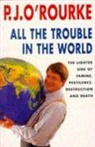 P. J. O'Rourke, O&amp&#x3b;apos, P.J. O'Rourke, P.J. Rourke - All the trouble in the world