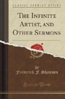 Frederick F. Shannon - The Infinite Artist, and Other Sermons (Classic Reprint)