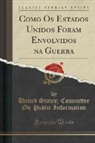 United States Committee On Information, United States&#x3b; Committee on Information - Como Os Estados Unidos Foram Envolvidos na Guerra (Classic Reprint)