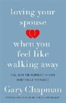 Gary Chapman - Loving Your Spouse When You Feel Like Walking Away: Real Help for Desperate Hearts in Difficult Marriages