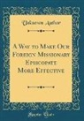 Unknown Author - A Way to Make Our Foreign Missionary Episcopate More Effective (Classic Reprint)