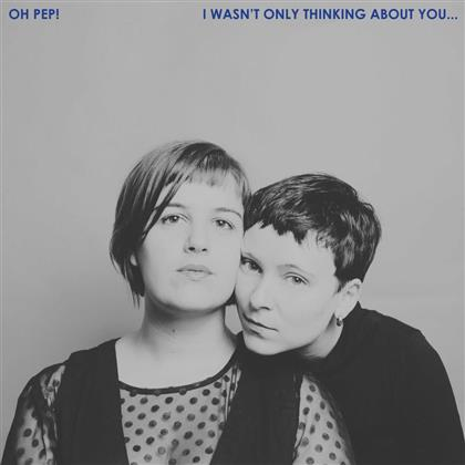 Oh Pep - I Wasn't Only Thinking About You (LP)